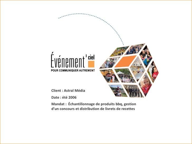 Client : Astral Média Date : été 2006 Mandat :  Échantillonnage de produits bbq, gestion d'un concours et distribution de ...
