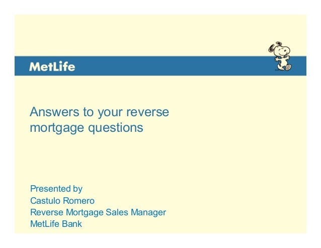 Answers to your reverse mortgage questions Presented by <RMC Name> Reverse Mortgage Consultant MetLife Bank Presented by C...