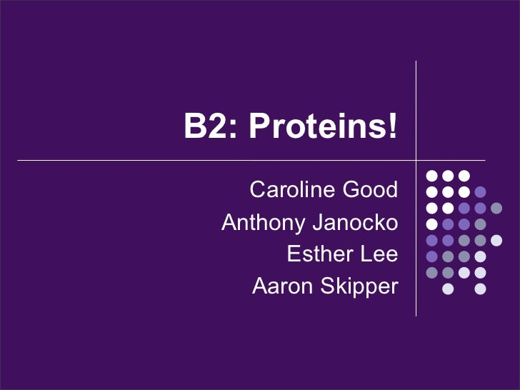 B2: Proteins!    Caroline Good  Anthony Janocko       Esther Lee    Aaron Skipper