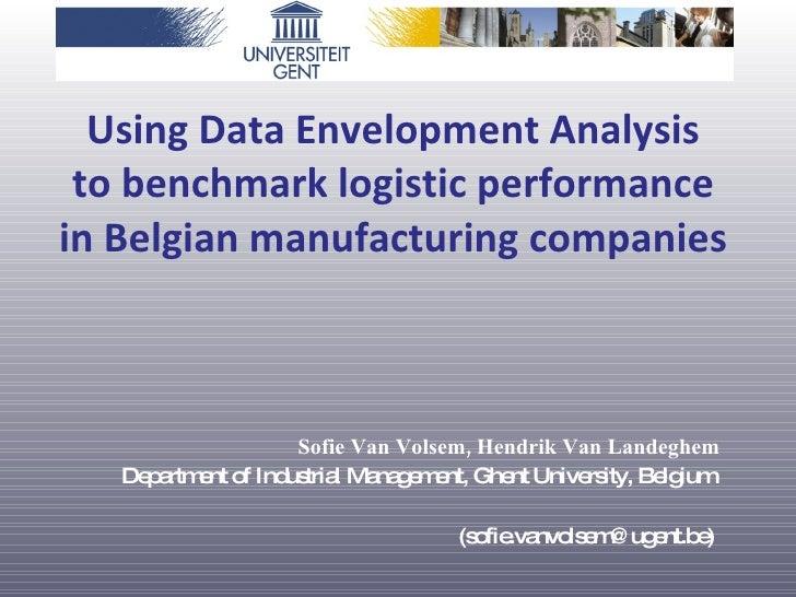 Using Data Envelopment Analysis  to benchmark logistic performance  in Belgian manufacturing companies  Sofie Van Volsem,...