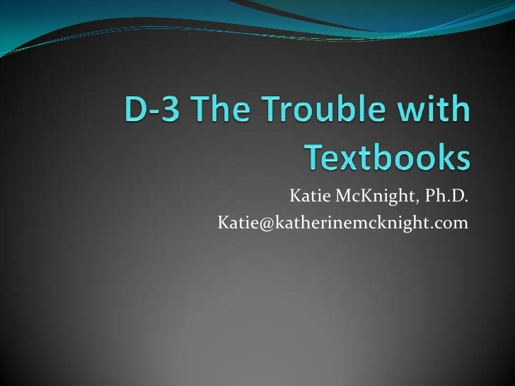 D-3The Trouble with Textbooks<br />Katie McKnight, Ph.D.<br />Katie@katherinemcknight.com<br />