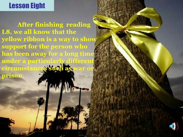 Lesson Eight After finishing  reading L8, we all know that the yellow ribbon is a way to show support for the person who h...