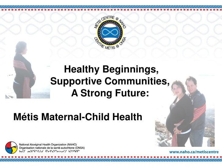Healthy Beginnings,        Supportive Communities,           A Strong Future:  Métis Maternal-Child Health