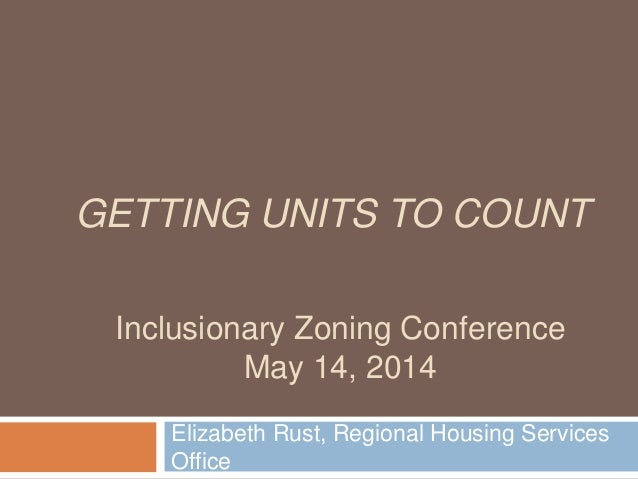 GETTING UNITS TO COUNT Elizabeth Rust, Regional Housing Services Office Inclusionary Zoning Conference May 14, 2014