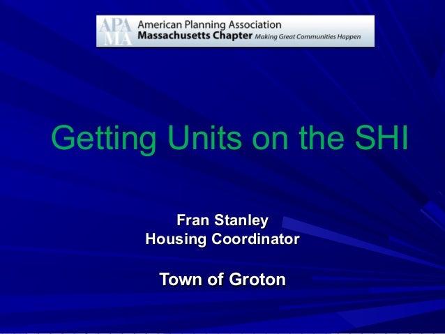 Getting Units on the SHI Fran StanleyFran Stanley Housing CoordinatorHousing Coordinator Town of GrotonTown of Groton