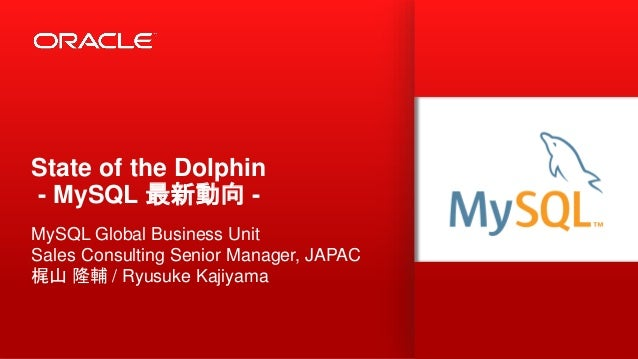 State of the Dolphin - MySQL 最新動向 - MySQL Global Business Unit Sales Consulting Senior Manager, JAPAC 梶山 隆輔 / Ryusuke Kaji...