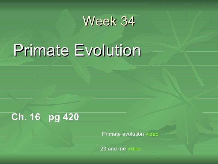 Week 34Primate EvolutionCh. 16 pg 420                  Primate evolution video                  23 and me video