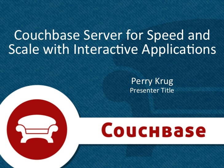 Couchbase	  Server	  for	  Speed	  and	  Scale	  with	  Interac8ve	  Applica8ons	                             Perry	  Krug...