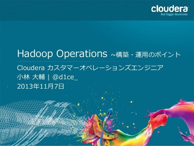 Hadoop Operations ~∼構築・運⽤用のポイント Cloudera カスタマーオペレーションズエンジニア ⼩小林林 ⼤大輔 | @d1ce_̲ 2013年年11⽉月7⽇日  1