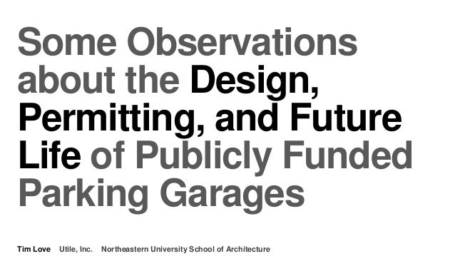 Some Observations about the Design, Permitting, and Future Life of Publicly Funded Parking Garages Tim Love Utile, Inc. No...