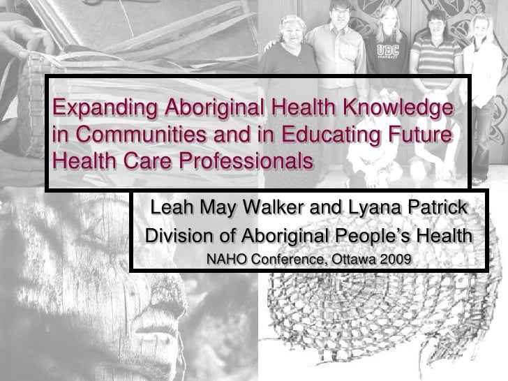 Expanding Aboriginal Health Knowledge in Communities and in Educating Future Health Care Professionals         Leah May Wa...