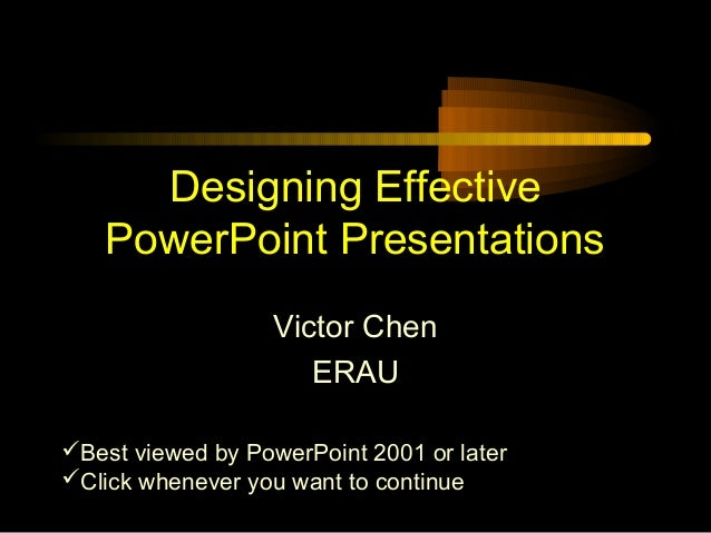 Designing Effective PowerPoint Presentations Victor Chen ERAU Best viewed by PowerPoint 2001 or later Click whenever you...