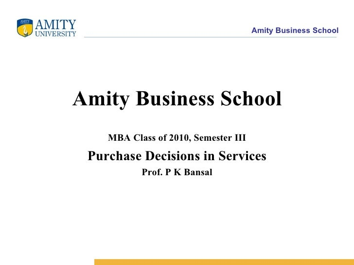 Amity Business School MBA Class of 2010, Semester III Purchase Decisions in Services Prof. P K Bansal