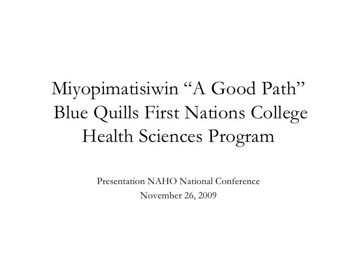"""Miyopimatisiwin """"A Good Path"""" Blue Quills First Nations College    Health Sciences Program       Presentation NAHO Nationa..."""