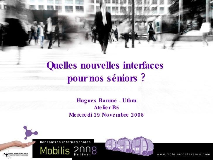 Quelles nouvelles interfaces  pour nos séniors ? Hugues Baume . Utbm Atelier B5 Mercredi 19 Novembre 2008