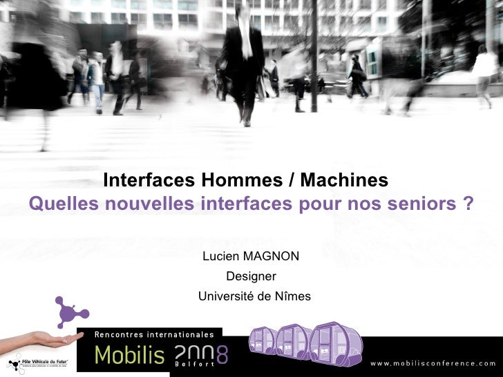 Interfaces Hommes / Machines  Quelles nouvelles interfaces pour nos sen i ors ? Lucien MAGNON Designer Université de N îmes