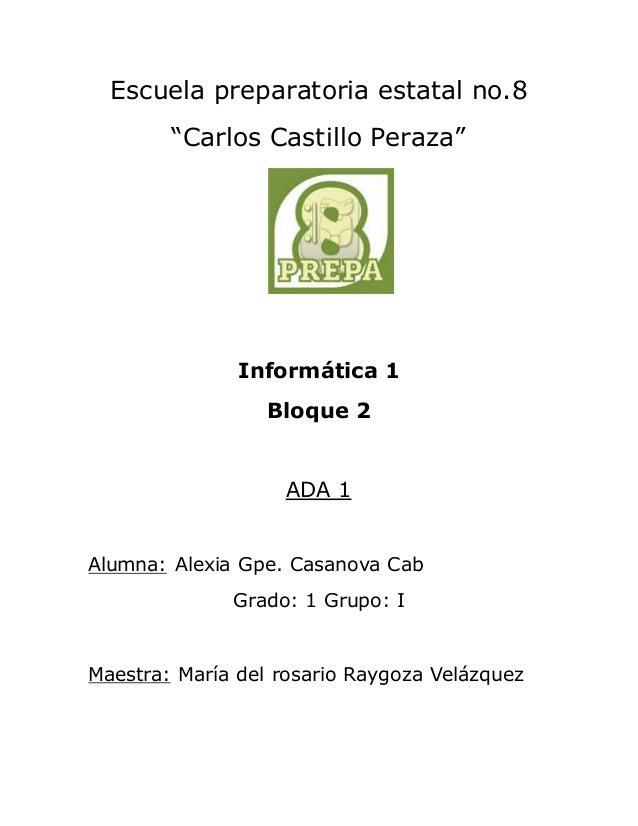 """Escuela preparatoria estatal no.8  """"Carlos Castillo Peraza""""  Informática 1  Bloque 2  ADA 1  Alumna: Alexia Gpe. Casanova ..."""