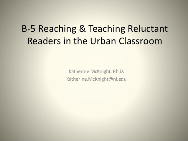 B-5 Reaching & Teaching Reluctant Readers in the Urban Classroom Katherine McKnight, Ph.D. Katherine.McKnight@nl.edu