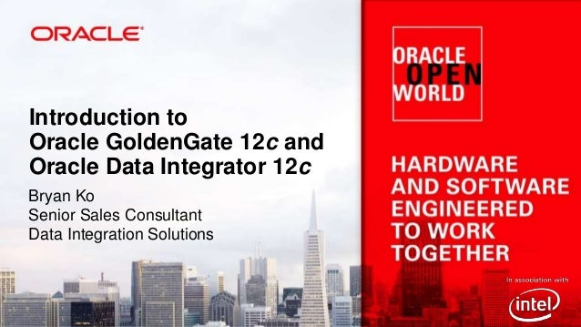 Introduction to Oracle GoldenGate 12c and Oracle Data Integrator 12c Bryan Ko Senior Sales Consultant Data Integration Sol...