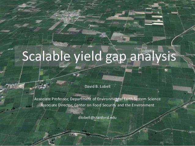 Scalable yield gap analysis David B. Lobell Associate Professor, Department of Environmental Earth System Science Associat...