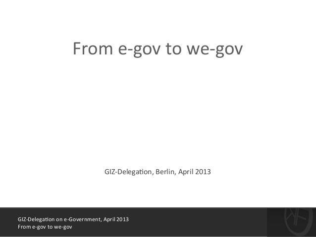 GIZ-‐Delega*on  on  e-‐Government,  April  2013   From  e-‐gov  to  we-‐gov ! From  e-‐gov  to  ...