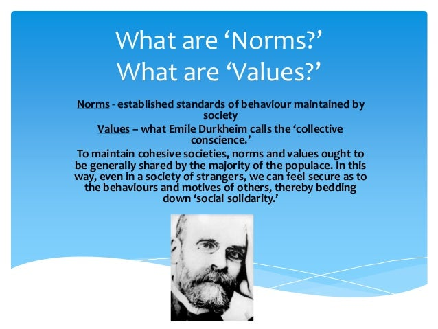What are 'Norms?' What are 'Values?' Norms - established standards of behaviour maintained by society Values – what Emile ...