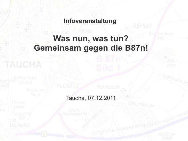Infoveranstaltung   Was nun, was tun?Gemeinsam gegen die B87n!       Taucha, 07.12.2011