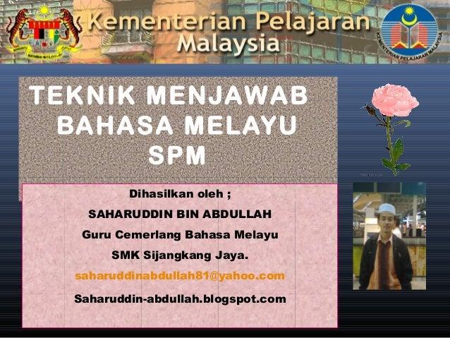 TEKNIK MENJAWAB BAHASA MELAYU SPM Dihasilkan oleh ; SAHARUDDIN BIN ABDULLAH Guru Cemerlang Bahasa Melayu SMK Sijangkang Ja...
