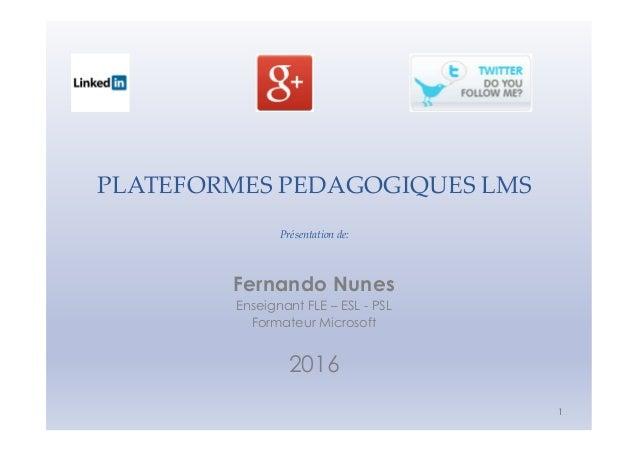 PLATEFORMES PEDAGOGIQUES LMS Présentation de: 1 Fernando Nunes Enseignant FLE – ESL - PSL Formateur Microsoft 2016