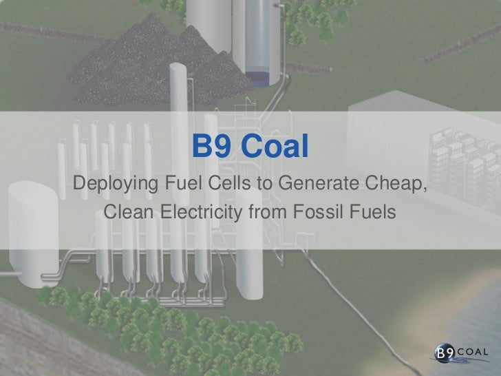 B9 Coal<br />Deploying Fuel Cells to Generate Cheap,<br />Clean Electricity from Fossil Fuels<br />