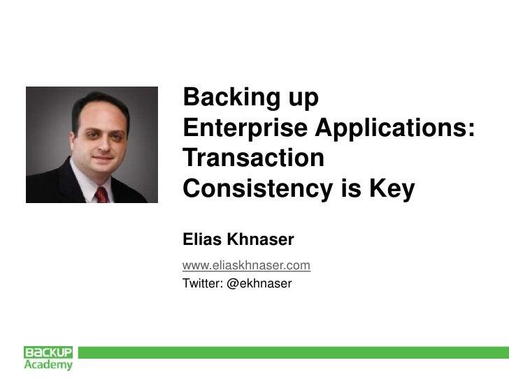 Backing up Enterprise Applications: Transaction Consistency is Key<br />Elias Khnaser<br />www.eliaskhnaser.com<br />Twitt...