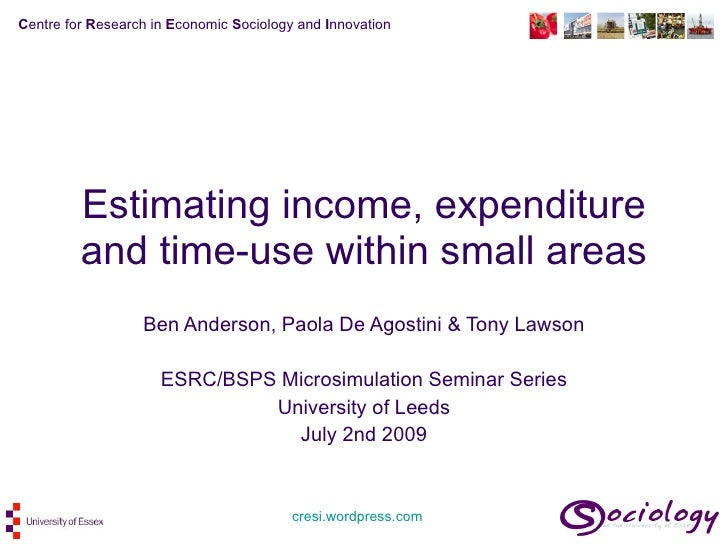 Estimating income, expenditure and time-use within small areas Ben Anderson, Paola De Agostini & Tony Lawson ESRC/BSPS Mic...