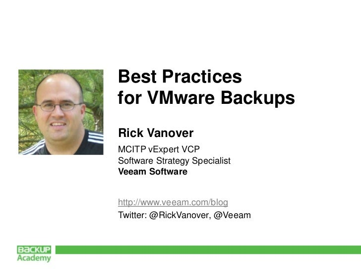 Best Practicesfor VMware BackupsRick VanoverMCITP vExpert VCPSoftware Strategy SpecialistVeeam Softwarehttp://www.veeam.co...
