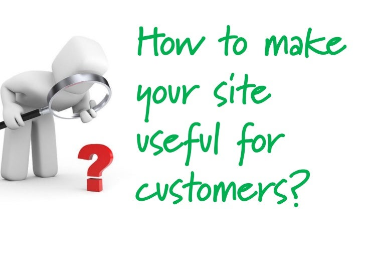 How to makeyour siteuseful forcustomers?
