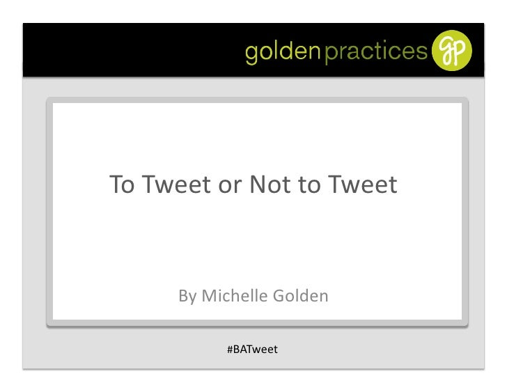 To  Tweet  or  Not  to  Tweet               By  Michelle  Golden                      #BATweet