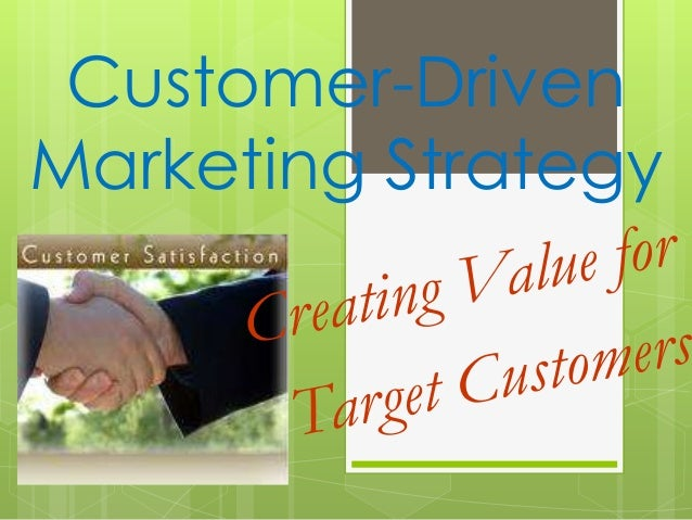 customer driven marketing strategy creating value for Marketing is managing the profitable customer relationships a set of institutions and processes for creating, communicating and delivery and exchanging offerings that have value for customers, clients, partners and society at large.
