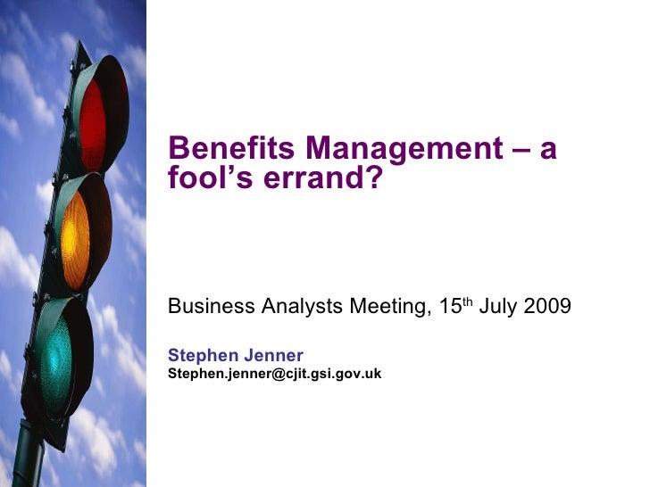 Benefits Management – a fool's errand? Business Analysts Meeting, 15 th  July 2009 Stephen Jenner [email_address]