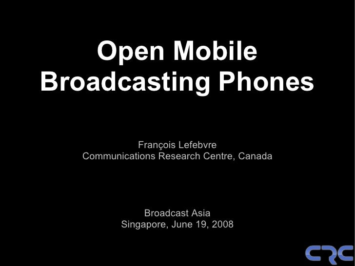 Open Mobile Broadcasting Phones              François Lefebvre   Communications Research Centre, Canada                   ...