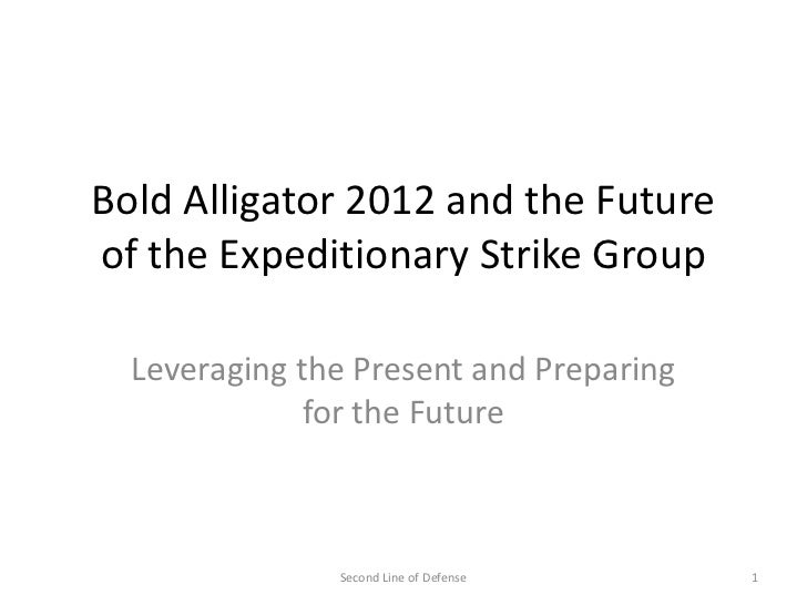 Bold Alligator 2012 and the Futureof the Expeditionary Strike Group  Leveraging the Present and Preparing              for...