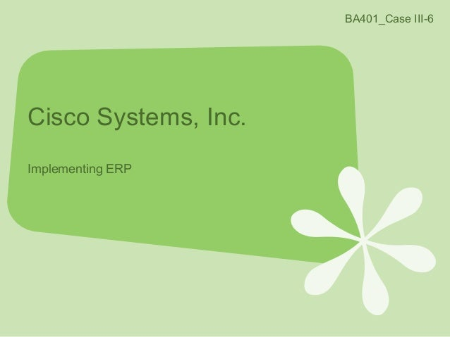 cisco systems implementing erp case study analysis Cisco systems, inc: a detailed case study and analysis extended erp systems to  suppliers where did cisco find the money to implement its innovative abhinav.