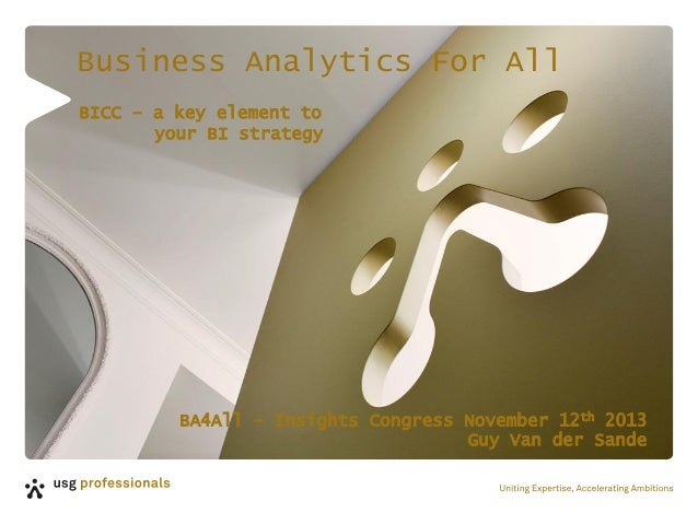Business Analytics For All BICC – a key element to your BI strategy  BA4All - Insights Congress November 12th 2013 Guy Van...