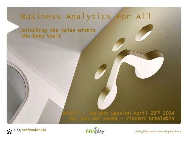 Business Analytics For All BA4All – Insight Session April 29th 2014 Guy Van der Sande – Vincent Greslebin Unlocking the Va...