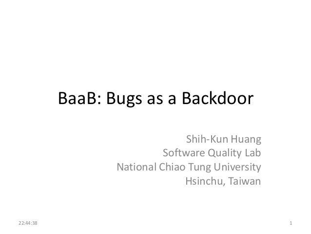BaaB: Bugs as a Backdoor Shih-Kun Huang Software Quality Lab National Chiao Tung University Hsinchu, Taiwan  22:44:38  1