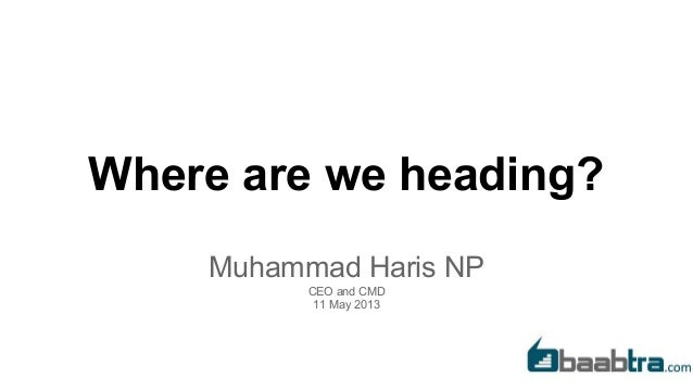 Where are we heading? Muhammad Haris NP CEO and CMD 11 May 2013