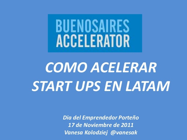 COMO ACELERARSTART UPS EN LATAM    Dia del Emprendedor Porteño      17 de Noviembre de 2011    Vanesa Kolodziej @vanesak