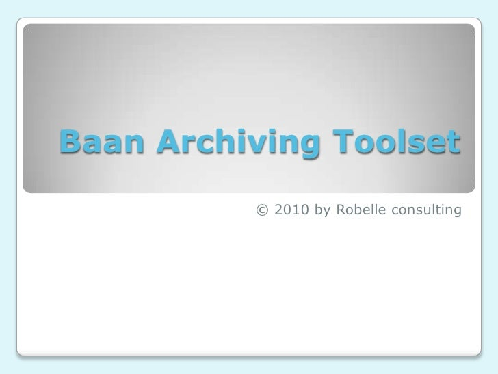 Baan Archiving Toolset<br />© 2010 by Robelle consulting<br />