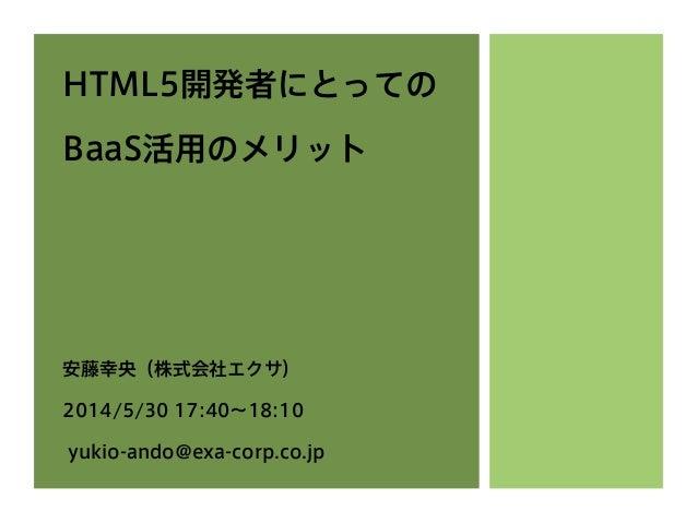 HTML5開発者にとっての BaaS活用のメリット 安藤幸央(株式会社エクサ) 2014/5/30 17:40∼18:10 yukio-ando@exa-corp.co.jp