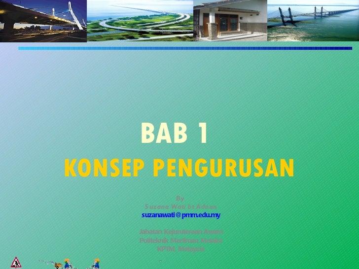 BAB 1KONSEP PENGURUSAN               By      S uzana Wati bt Adnan     suzanawati@pmm.edu.my     Jabatan Kejuruteraan Awam...