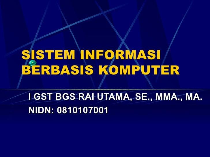 SISTEM INFORMASI BERBASIS KOMPUTER I GST BGS RAI UTAMA, SE., MMA., MA. NIDN: 0810107001