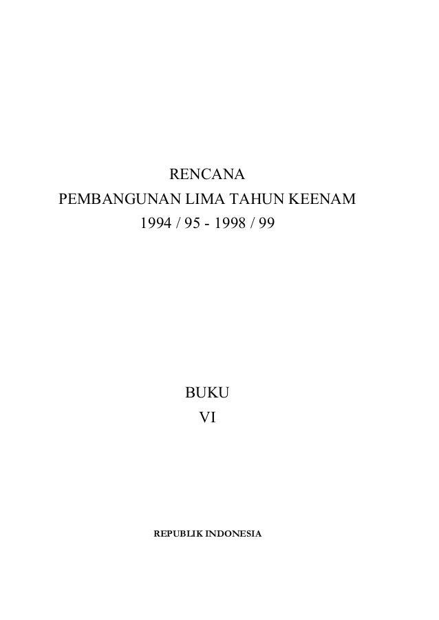 RENCANA PEMBANGUNAN LIMA TAHUN KEENAM 1994 / 95 - 1998 / 99 BUKU VI REPUBLIK INDONESIA